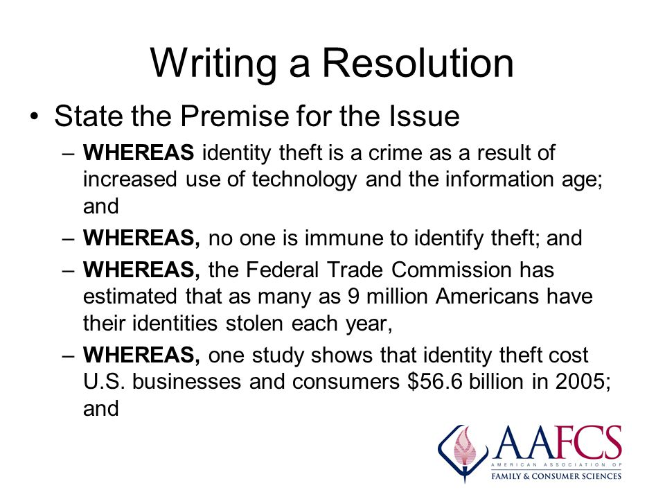 Writing a Resolution State the Premise for the Issue –WHEREAS identity theft is a crime as a result of increased use of technology and the information age; and –WHEREAS, no one is immune to identify theft; and –WHEREAS, the Federal Trade Commission has estimated that as many as 9 million Americans have their identities stolen each year, –WHEREAS, one study shows that identity theft cost U.S.