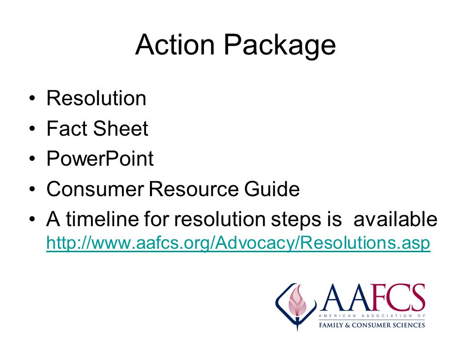 Action Package Resolution Fact Sheet PowerPoint Consumer Resource Guide A timeline for resolution steps is available http://www.aafcs.org/Advocacy/Resolutions.asp http://www.aafcs.org/Advocacy/Resolutions.asp