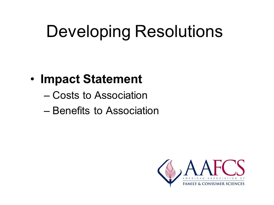 Developing Resolutions Impact Statement –Costs to Association –Benefits to Association