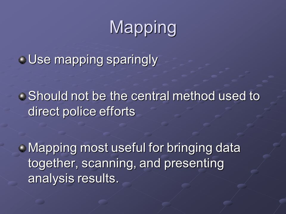 Mapping Use mapping sparingly Should not be the central method used to direct police efforts Mapping most useful for bringing data together, scanning, and presenting analysis results.