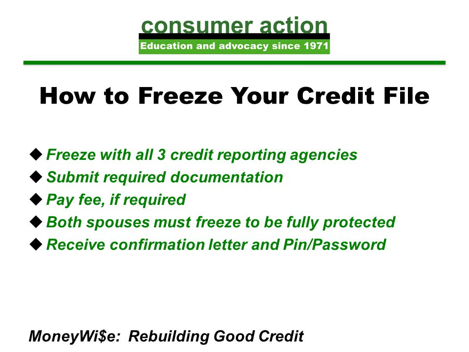 How to Freeze Your Credit File  Freeze with all 3 credit reporting agencies  Submit required documentation  Pay fee, if required  Both spouses mus