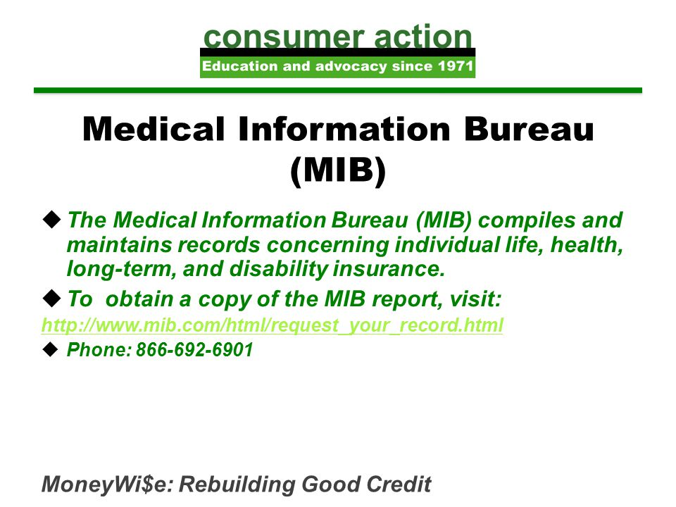 MoneyWi$e: Rebuilding Good Credit Medical Information Bureau (MIB)  The Medical Information Bureau (MIB) compiles and maintains records concerning individual life, health, long-term, and disability insurance.