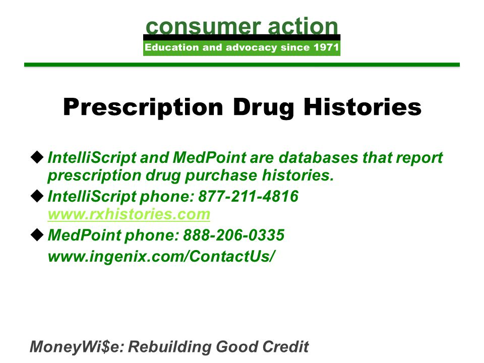 MoneyWi$e: Rebuilding Good Credit Prescription Drug Histories  IntelliScript and MedPoint are databases that report prescription drug purchase histories.