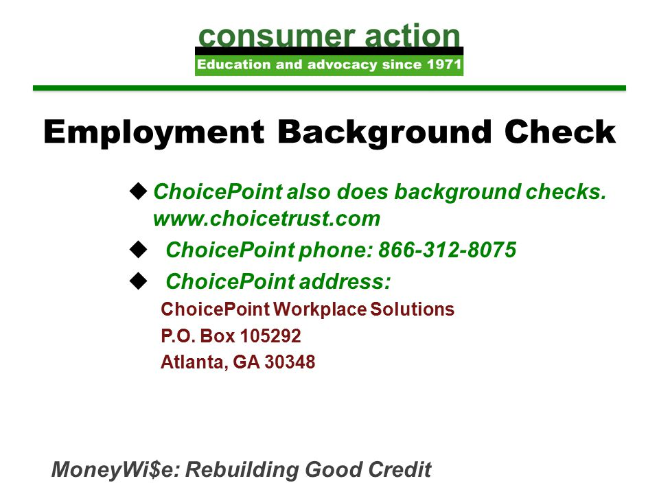 Employment Background Check  ChoicePoint also does background checks. www.choicetrust.com  ChoicePoint phone: 866-312-8075  ChoicePoint address: Ch