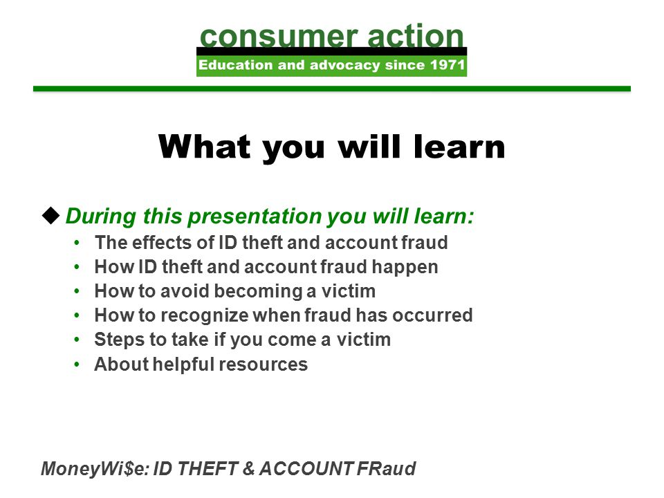 MoneyWi$e: ID THEFT & ACCOUNT FRaud What you will learn  During this presentation you will learn: The effects of ID theft and account fraud How ID theft and account fraud happen How to avoid becoming a victim How to recognize when fraud has occurred Steps to take if you come a victim About helpful resources