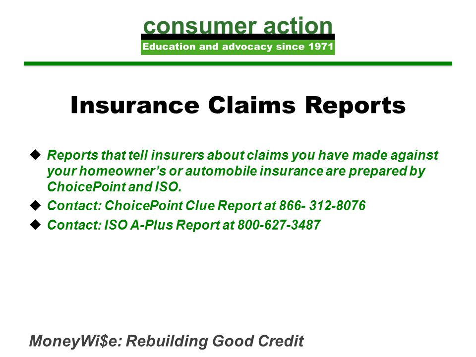 Insurance Claims Reports  Reports that tell insurers about claims you have made against your homeowner's or automobile insurance are prepared by ChoicePoint and ISO.