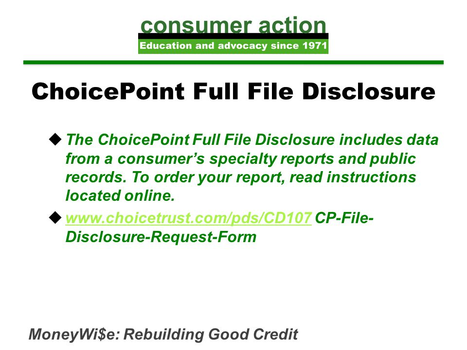 MoneyWi$e: Rebuilding Good Credit  The ChoicePoint Full File Disclosure includes data from a consumer's specialty reports and public records.