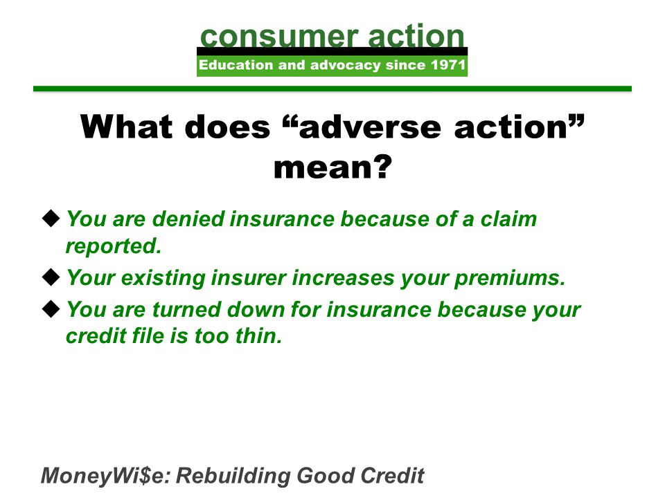 "What does ""adverse action"" mean?  You are denied insurance because of a claim reported.  Your existing insurer increases your premiums.  You are tu"