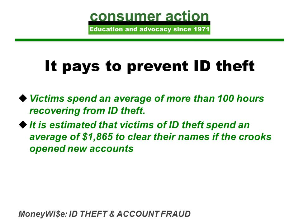 MoneyWi$e: ID THEFT & ACCOUNT FRAUD It pays to prevent ID theft  Victims spend an average of more than 100 hours recovering from ID theft.  It is es