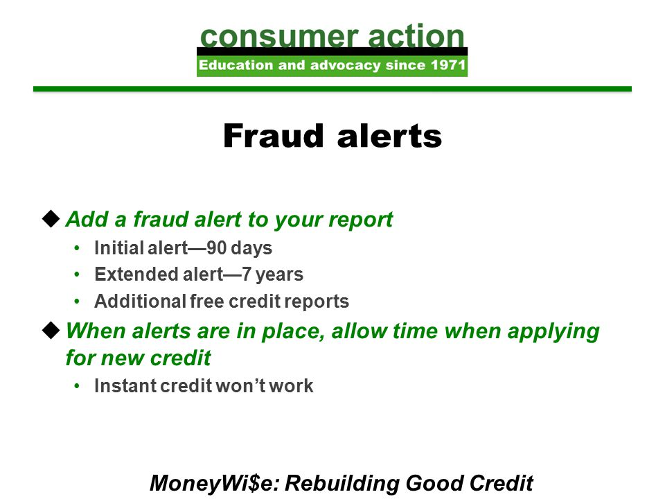 Fraud alerts  Add a fraud alert to your report Initial alert—90 days Extended alert—7 years Additional free credit reports  When alerts are in place, allow time when applying for new credit Instant credit won't work MoneyWi$e: Rebuilding Good Credit