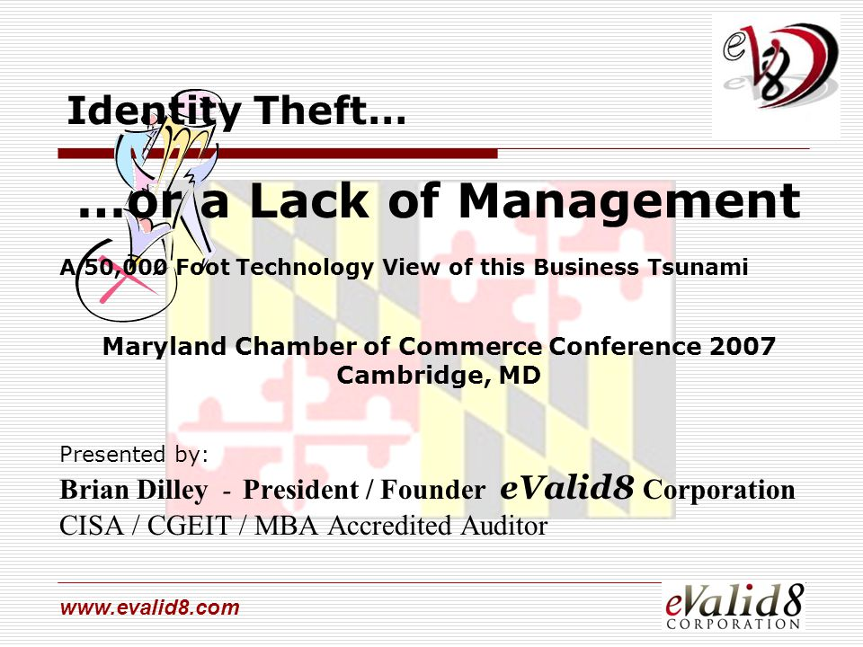 www.evalid8.com Identity Theft… …or a Lack of Management A 50,000 Foot Technology View of this Business Tsunami Maryland Chamber of Commerce Conferenc