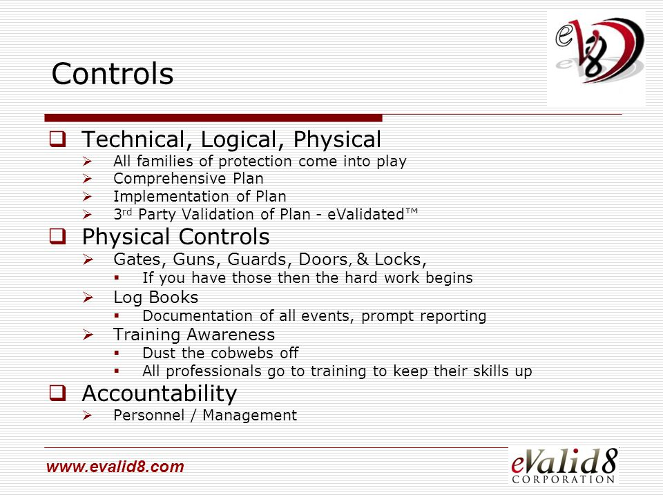 www.evalid8.com Controls  Technical, Logical, Physical  All families of protection come into play  Comprehensive Plan  Implementation of Plan  3 rd Party Validation of Plan - eValidated™  Physical Controls  Gates, Guns, Guards, Doors, & Locks,  If you have those then the hard work begins  Log Books  Documentation of all events, prompt reporting  Training Awareness  Dust the cobwebs off  All professionals go to training to keep their skills up  Accountability  Personnel / Management