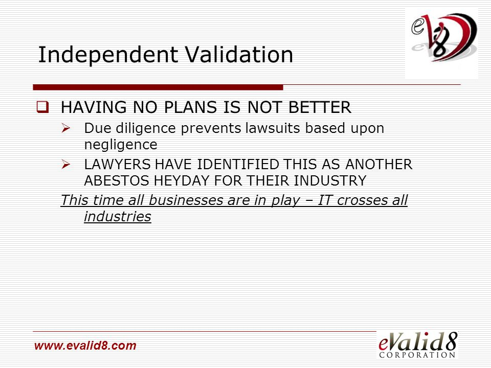 www.evalid8.com Independent Validation  HAVING NO PLANS IS NOT BETTER  Due diligence prevents lawsuits based upon negligence  LAWYERS HAVE IDENTIFI