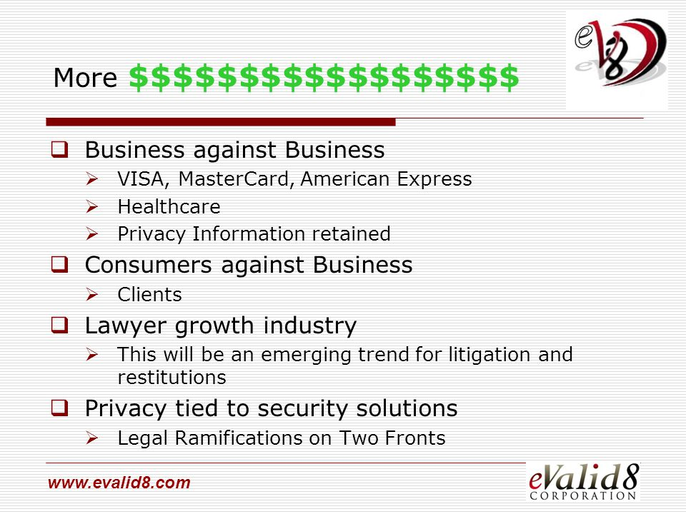 www.evalid8.com More $$$$$$$$$$$$$$$$$$  Business against Business  VISA, MasterCard, American Express  Healthcare  Privacy Information retained  Consumers against Business  Clients  Lawyer growth industry  This will be an emerging trend for litigation and restitutions  Privacy tied to security solutions  Legal Ramifications on Two Fronts