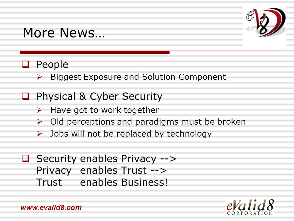 www.evalid8.com More News…  People  Biggest Exposure and Solution Component  Physical & Cyber Security  Have got to work together  Old perceptions and paradigms must be broken  Jobs will not be replaced by technology  Securityenables Privacy --> Privacyenables Trust --> Trustenables Business!