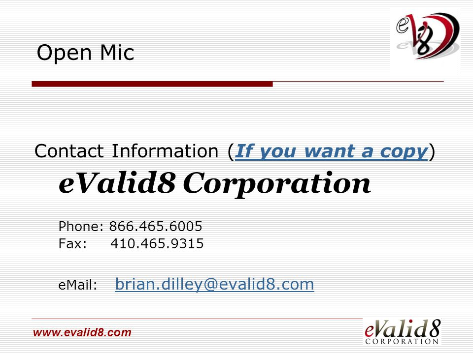 www.evalid8.com Open Mic Contact Information (If you want a copy) eValid8 Corporation Phone: 866.465.6005 Fax: 410.465.9315 eMail: brian.dilley@evalid8.combrian.dilley@evalid8.com