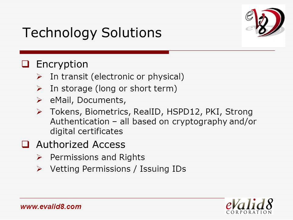 www.evalid8.com Technology Solutions  Encryption  In transit (electronic or physical)  In storage (long or short term)  eMail, Documents,  Tokens