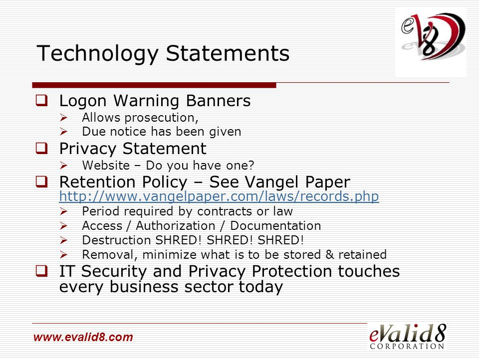 www.evalid8.com Technology Statements  Logon Warning Banners  Allows prosecution,  Due notice has been given  Privacy Statement  Website – Do you have one.