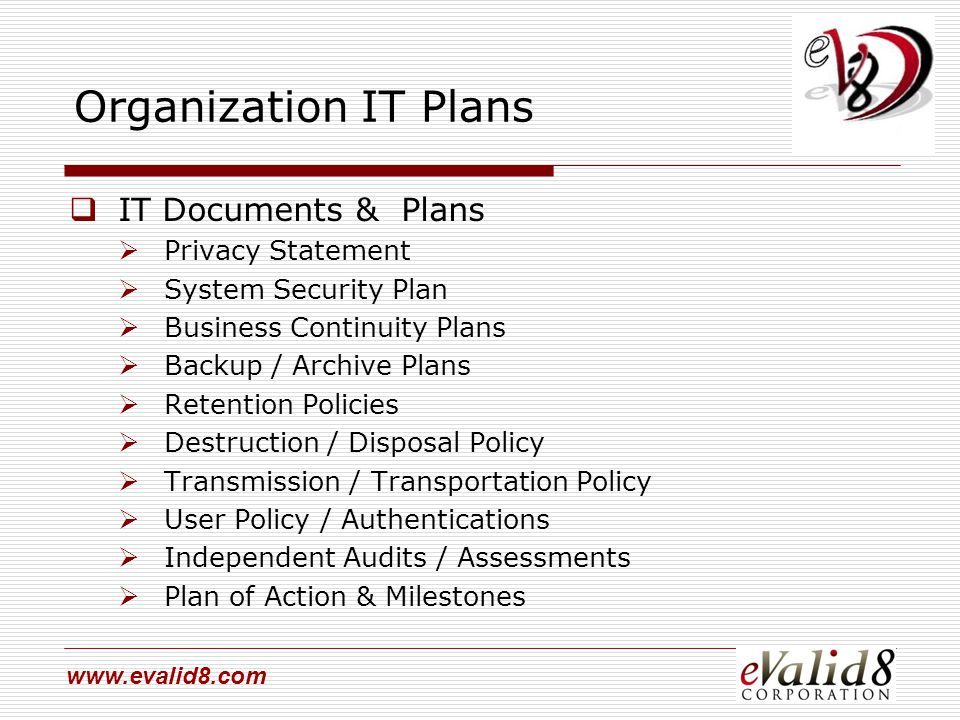 www.evalid8.com Organization IT Plans  IT Documents & Plans  Privacy Statement  System Security Plan  Business Continuity Plans  Backup / Archive Plans  Retention Policies  Destruction / Disposal Policy  Transmission / Transportation Policy  User Policy / Authentications  Independent Audits / Assessments  Plan of Action & Milestones