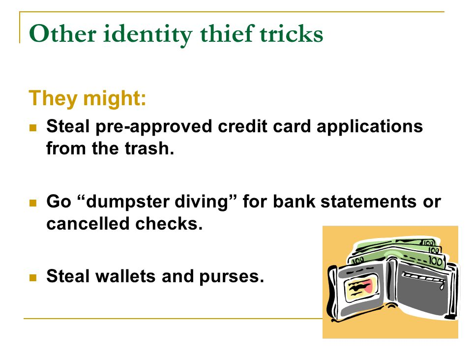 Other identity thief tricks They might: Steal pre-approved credit card applications from the trash.