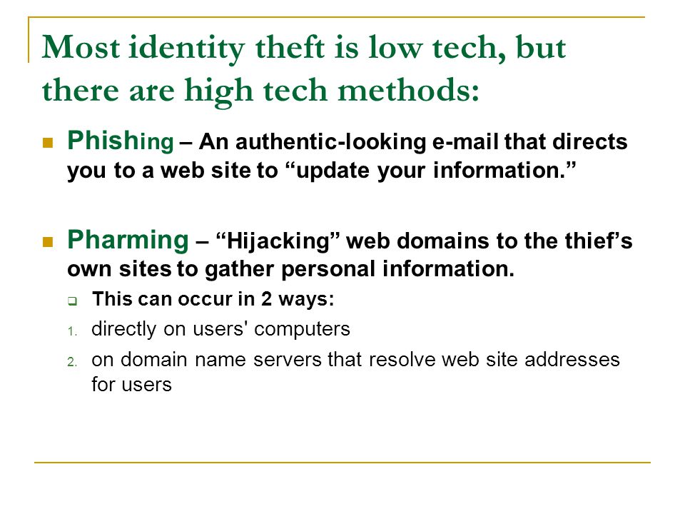 Most identity theft is low tech, but there are high tech methods: Phish ing – An authentic-looking e-mail that directs you to a web site to update your information. Pharming – Hijacking web domains to the thief's own sites to gather personal information.