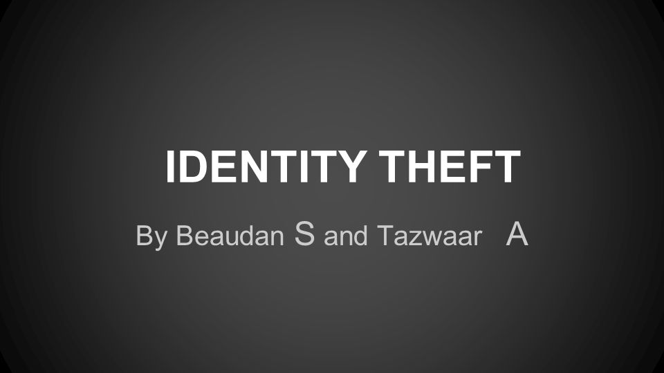 IDENTITY THEFT By Beaudan S and Tazwaar A