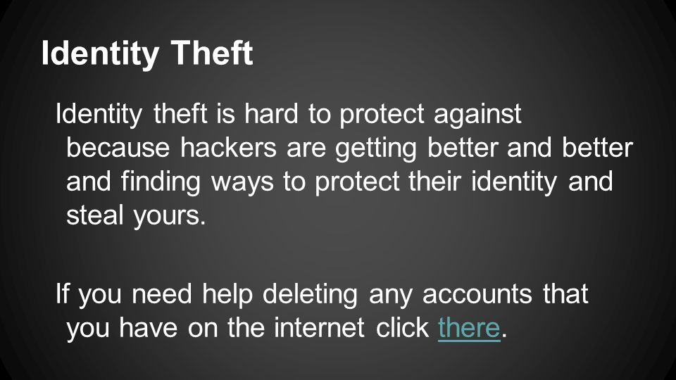Identity Theft Identity theft is hard to protect against because hackers are getting better and better and finding ways to protect their identity and