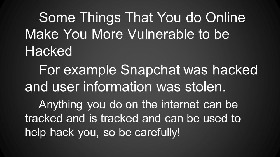 Some Things That You do Online Make You More Vulnerable to be Hacked For example Snapchat was hacked and user information was stolen. Anything you do