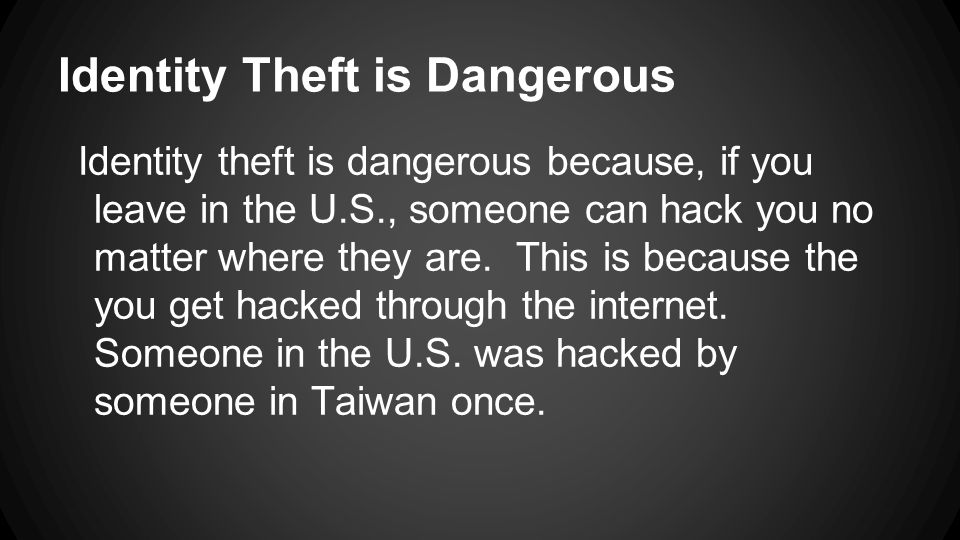 Identity Theft is Dangerous Identity theft is dangerous because, if you leave in the U.S., someone can hack you no matter where they are. This is beca