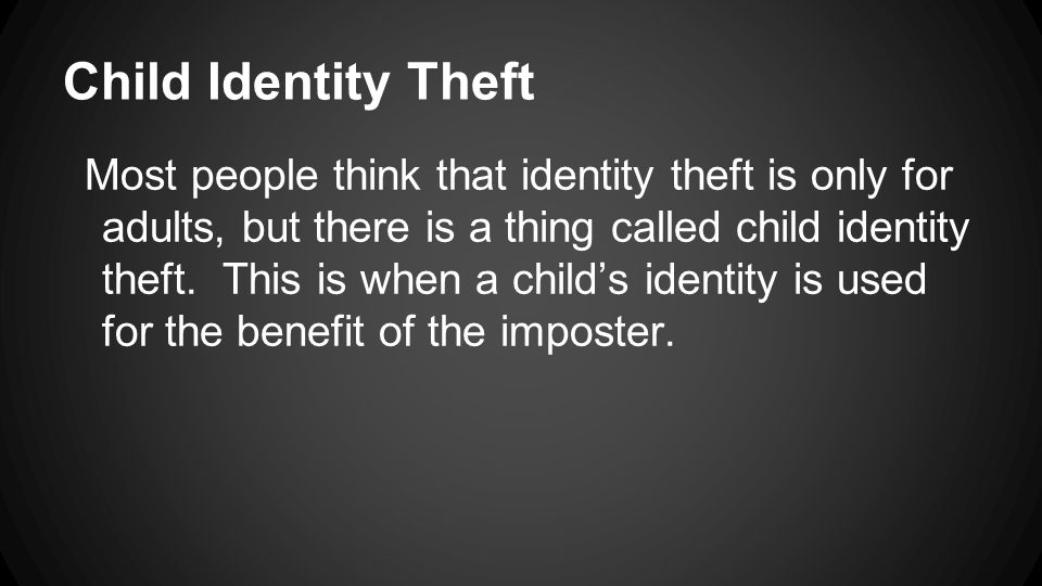 Child Identity Theft Most people think that identity theft is only for adults, but there is a thing called child identity theft. This is when a child'