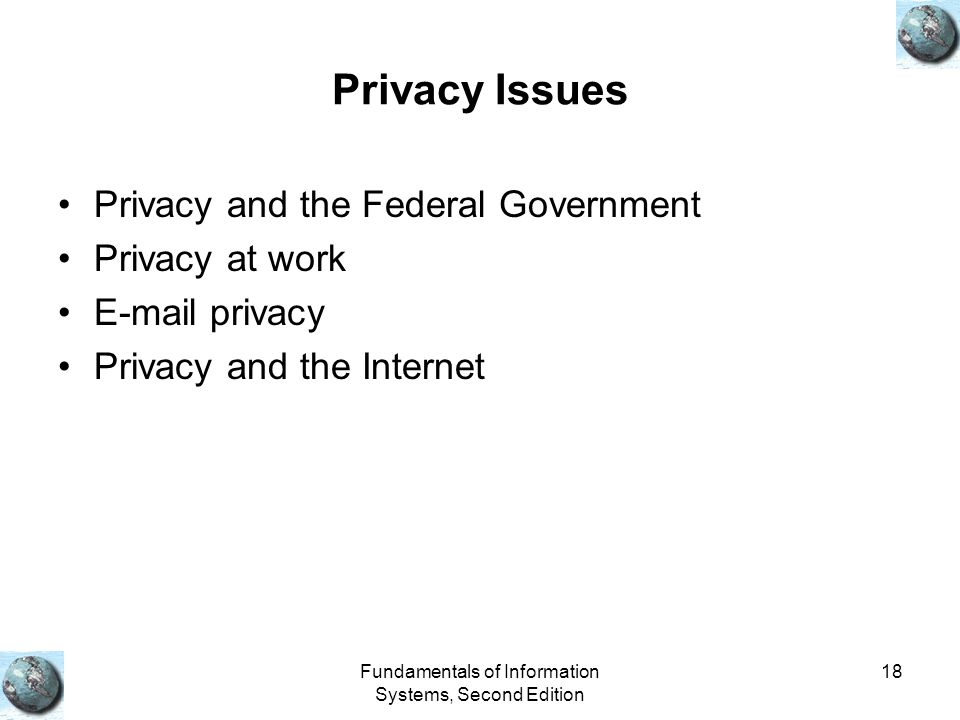 Fundamentals of Information Systems, Second Edition 18 Privacy Issues Privacy and the Federal Government Privacy at work E-mail privacy Privacy and the Internet