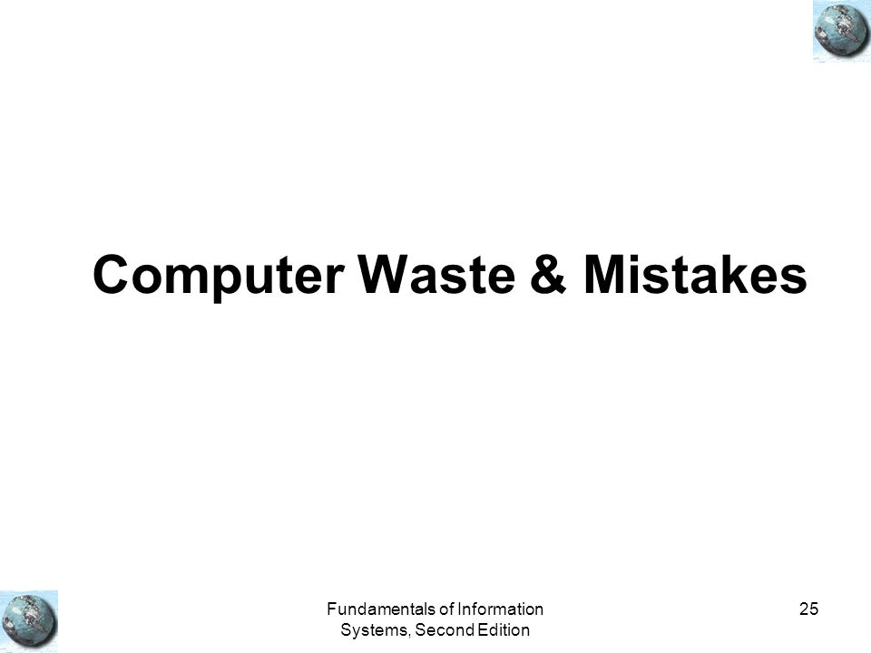 Fundamentals of Information Systems, Second Edition 25 Computer Waste & Mistakes