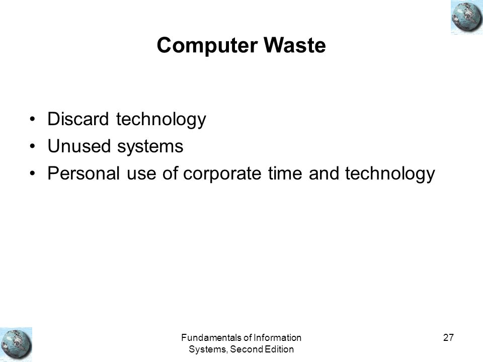 Fundamentals of Information Systems, Second Edition 27 Computer Waste Discard technology Unused systems Personal use of corporate time and technology