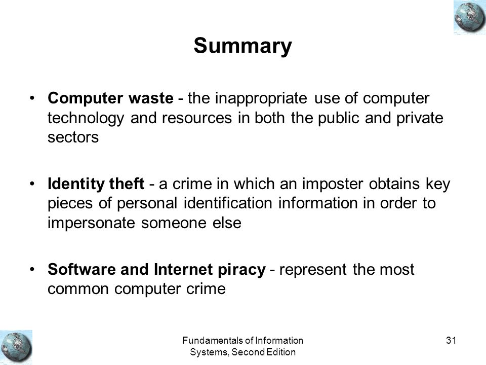 Fundamentals of Information Systems, Second Edition 31 Summary Computer waste - the inappropriate use of computer technology and resources in both the public and private sectors Identity theft - a crime in which an imposter obtains key pieces of personal identification information in order to impersonate someone else Software and Internet piracy - represent the most common computer crime