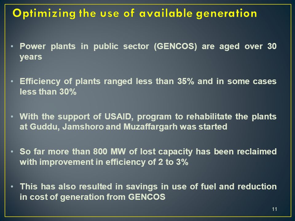Power plants in public sector (GENCOS) are aged over 30 years Efficiency of plants ranged less than 35% and in some cases less than 30% With the support of USAID, program to rehabilitate the plants at Guddu, Jamshoro and Muzaffargarh was started So far more than 800 MW of lost capacity has been reclaimed with improvement in efficiency of 2 to 3% This has also resulted in savings in use of fuel and reduction in cost of generation from GENCOS 11