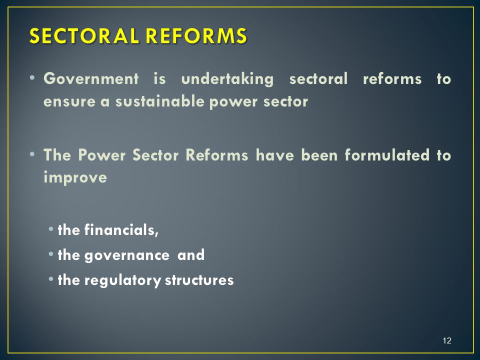 Government is undertaking sectoral reforms to ensure a sustainable power sector The Power Sector Reforms have been formulated to improve the financials, the governance and the regulatory structures 12