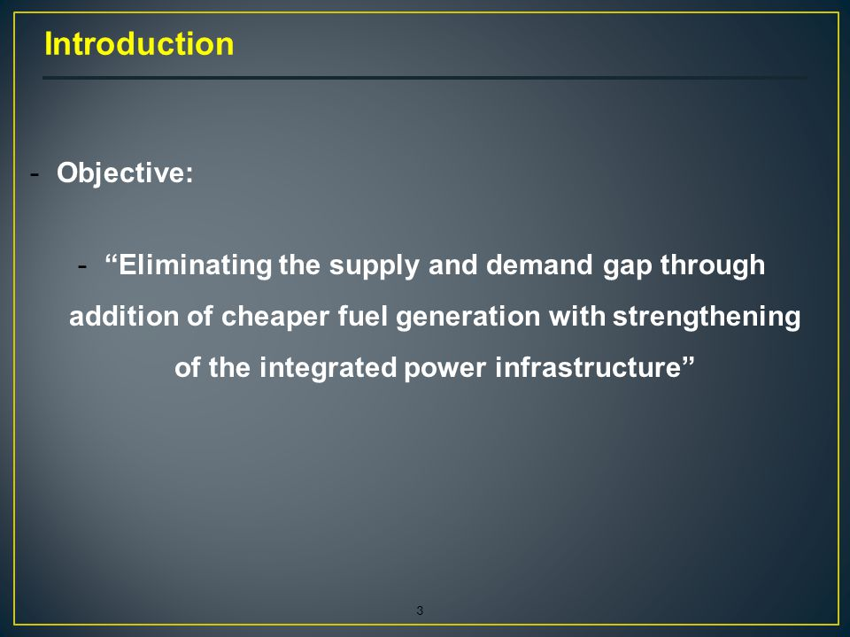 3 -Objective: - Eliminating the supply and demand gap through addition of cheaper fuel generation with strengthening of the integrated power infrastructure Introduction