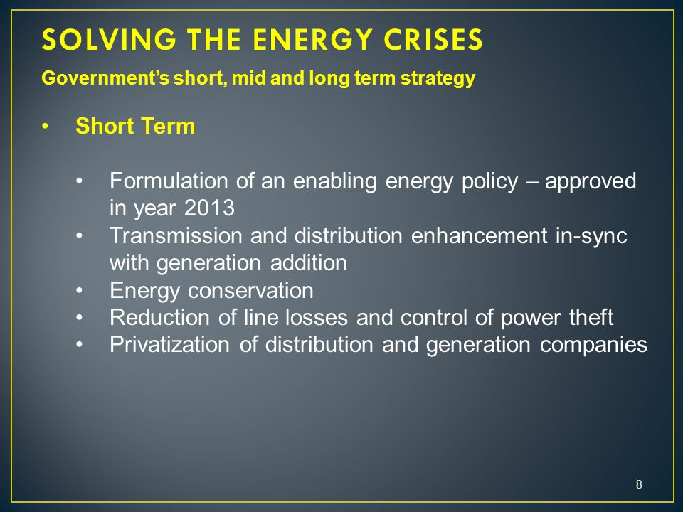 Government's short, mid and long term strategy Short Term Formulation of an enabling energy policy – approved in year 2013 Transmission and distribution enhancement in-sync with generation addition Energy conservation Reduction of line losses and control of power theft Privatization of distribution and generation companies 8