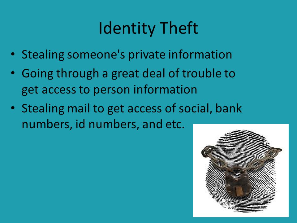 Identity Theft Stealing someone s private information Going through a great deal of trouble to get access to person information Stealing mail to get access of social, bank numbers, id numbers, and etc.