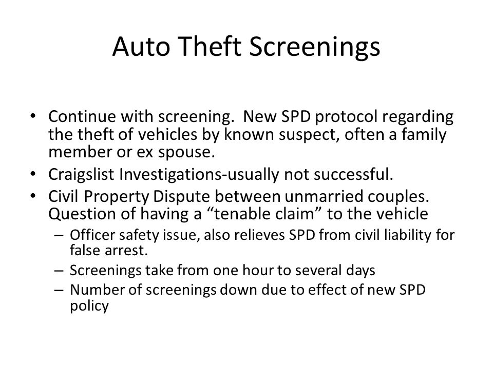 Auto Theft Screenings Continue with screening. New SPD protocol regarding the theft of vehicles by known suspect, often a family member or ex spouse.