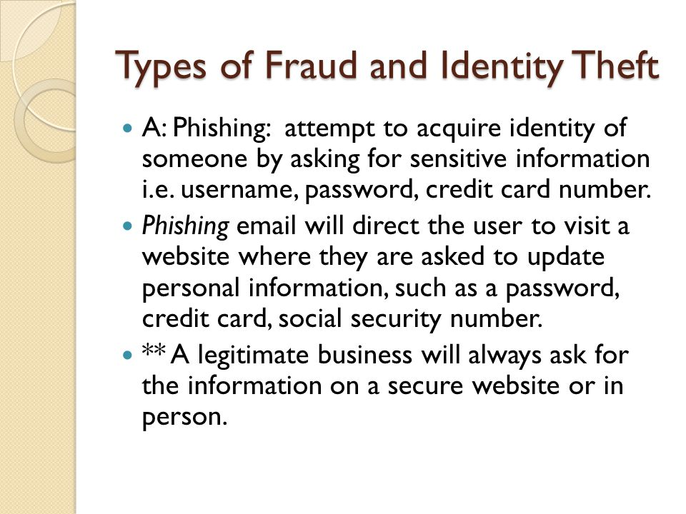 Types of Fraud and Identity Theft A: Phishing: attempt to acquire identity of someone by asking for sensitive information i.e.