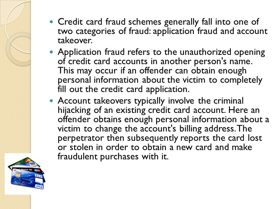 Credit card fraud schemes generally fall into one of two categories of fraud: application fraud and account takeover.