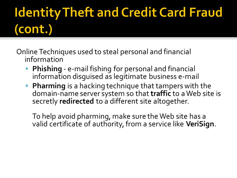 Online Techniques used to steal personal and financial information  Phishing - e-mail fishing for personal and financial information disguised as legitimate business e-mail  Pharming is a hacking technique that tampers with the domain-name server system so that traffic to a Web site is secretly redirected to a different site altogether.