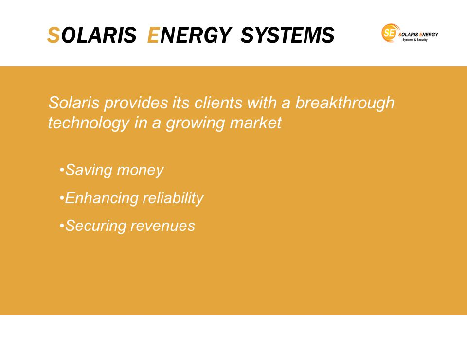 SOLARIS ENERGY SYSTEMS Solaris provides its clients with a breakthrough technology in a growing market Saving money Enhancing reliability Securing revenues