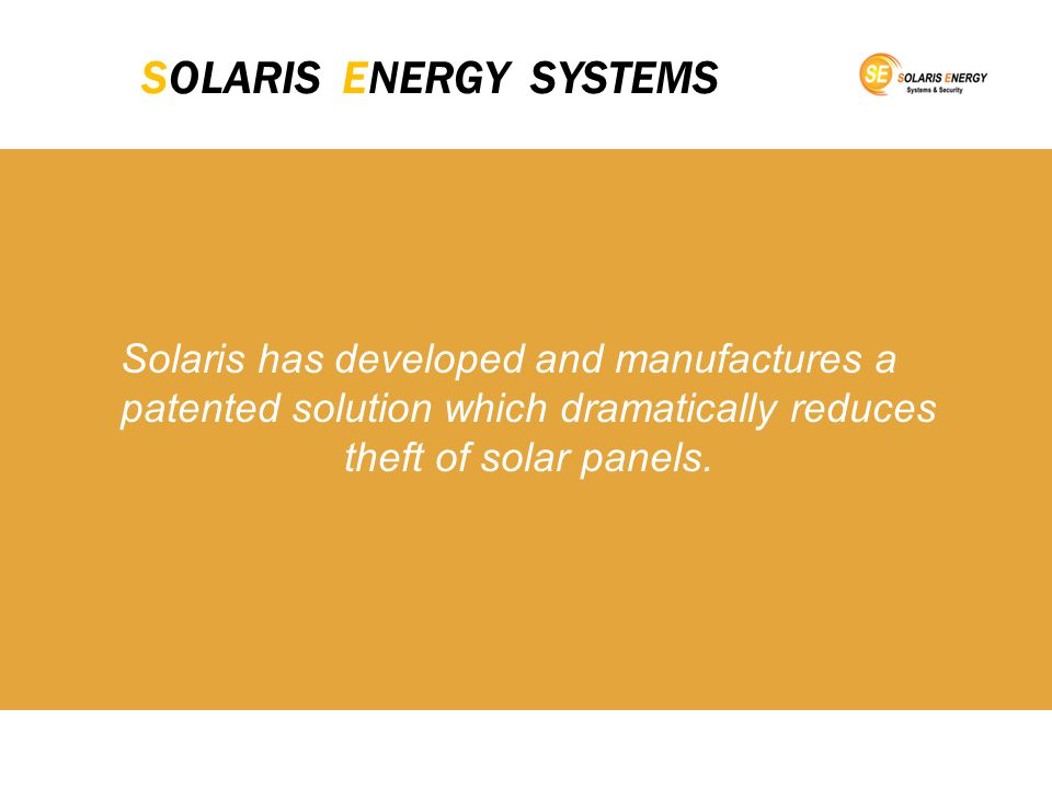 SOLARIS ENERGY SYSTEMS Solaris has developed and manufactures a patented solution which dramatically reduces theft of solar panels.
