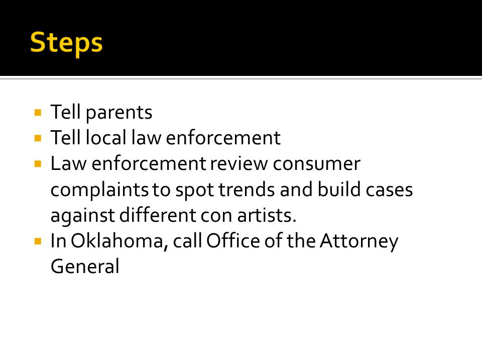  Tell parents  Tell local law enforcement  Law enforcement review consumer complaints to spot trends and build cases against different con artists.