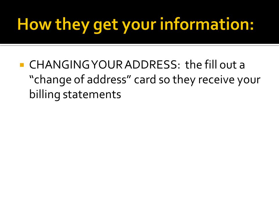  CHANGING YOUR ADDRESS: the fill out a change of address card so they receive your billing statements