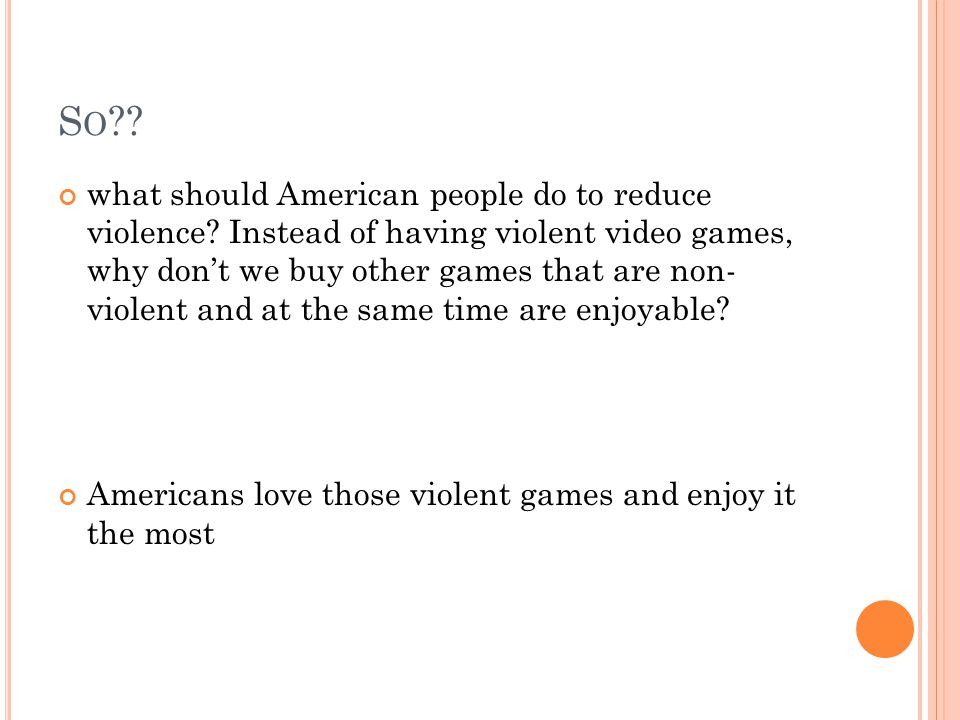 S O ?? what should American people do to reduce violence? Instead of having violent video games, why don't we buy other games that are non- violent an