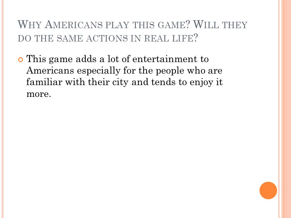 W HY A MERICANS PLAY THIS GAME . W ILL THEY DO THE SAME ACTIONS IN REAL LIFE .