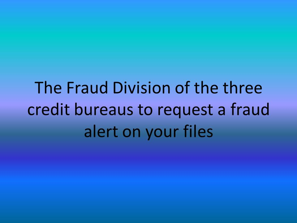 The Fraud Division of the three credit bureaus to request a fraud alert on your files